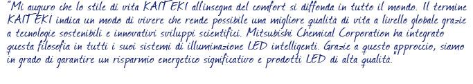 Mi auguro che lo stile di vita KAITEKI all'insegna del comfort si diffonda in tutto il mondo. Il termine KAITEKI indica un modo di vivere che rende possibile una migliore qualit� di vita a livello globale grazie a tecnologie sostenibili e innovativi sviluppi scientifici. Mitsubishi Chemical Corporation ha integrato questa filosofia in tutti i suoi sistemi di illuminazione LED intelligenti. Grazie a questo approccio, siamo in grado di garantire un risparmio energetico significativo e prodotti LED di alta qualit�.